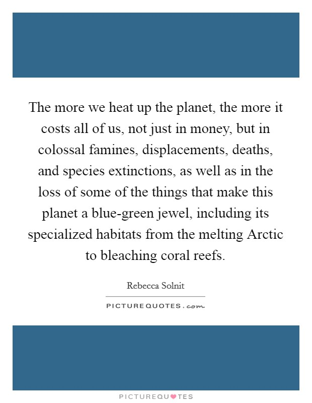 The more we heat up the planet, the more it costs all of us, not just in money, but in colossal famines, displacements, deaths, and species extinctions, as well as in the loss of some of the things that make this planet a blue-green jewel, including its specialized habitats from the melting Arctic to bleaching coral reefs Picture Quote #1