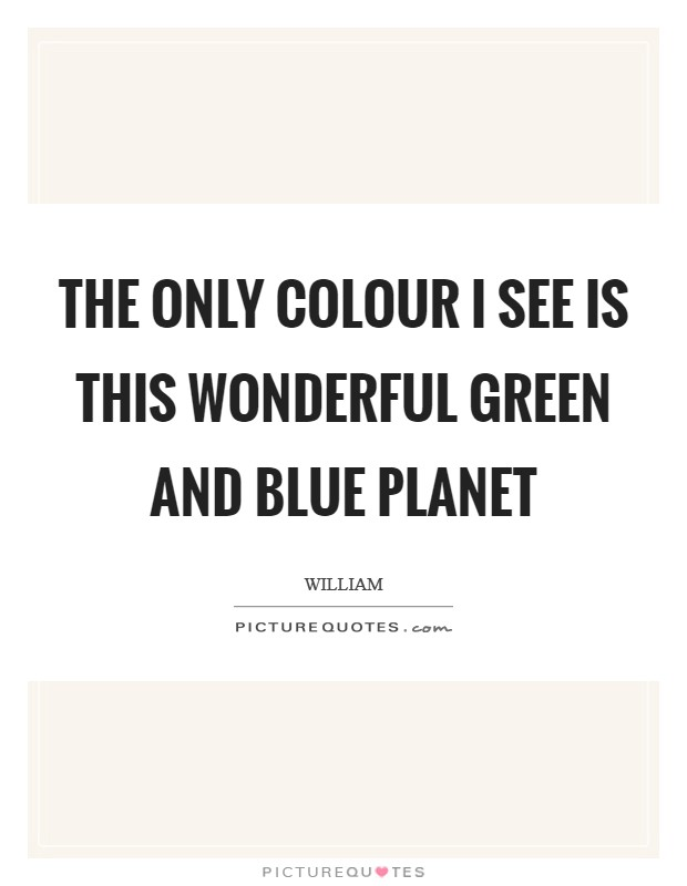 The only colour I see is this wonderful green and blue planet Picture Quote #1