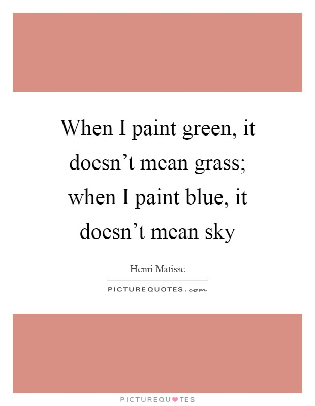 When I paint green, it doesn't mean grass; when I paint blue, it doesn't mean sky Picture Quote #1