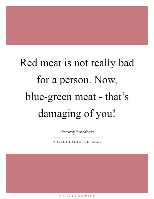 Red meat is not really bad for a person. Now, blue-green meat - that's damaging of you! Picture Quote #1