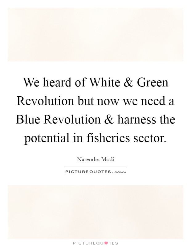 We heard of White and Green Revolution but now we need a Blue Revolution and harness the potential in fisheries sector Picture Quote #1