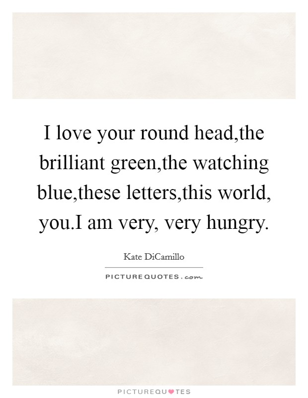 I love your round head,the brilliant green,the watching blue,these letters,this world, you.I am very, very hungry Picture Quote #1