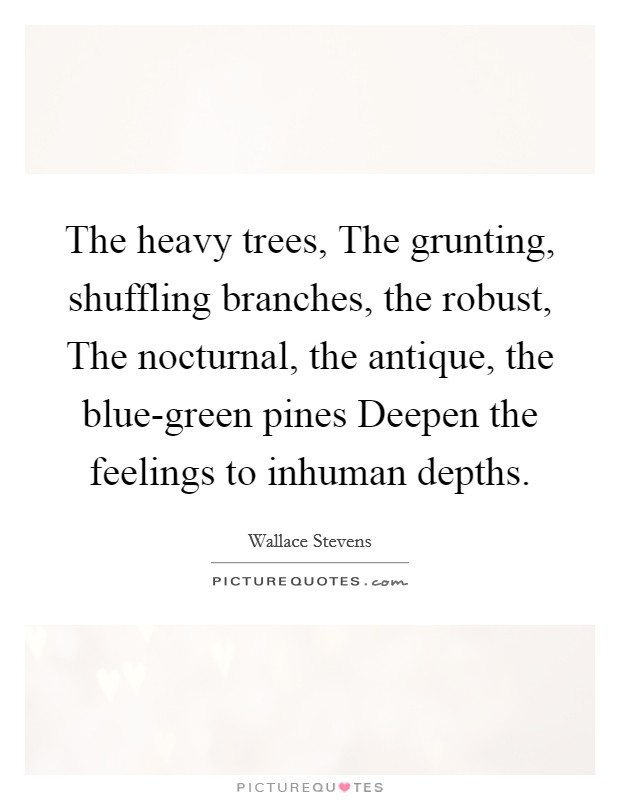 The heavy trees, The grunting, shuffling branches, the robust, The nocturnal, the antique, the blue-green pines Deepen the feelings to inhuman depths Picture Quote #1