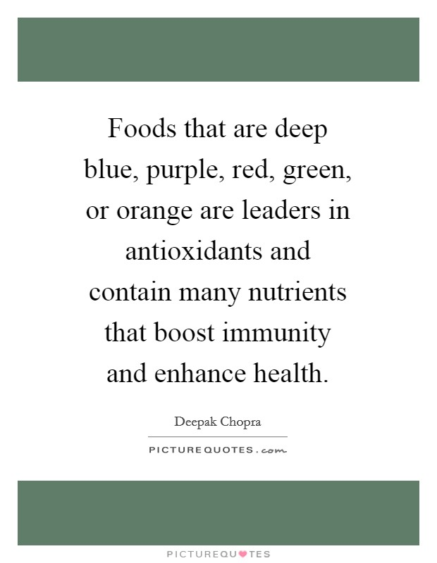 Foods that are deep blue, purple, red, green, or orange are leaders in antioxidants and contain many nutrients that boost immunity and enhance health Picture Quote #1