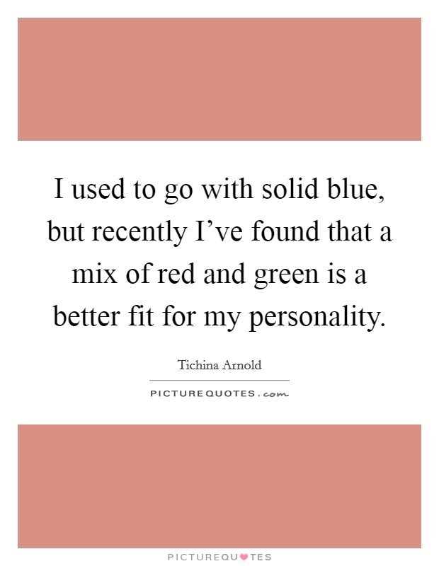 I used to go with solid blue, but recently I've found that a mix of red and green is a better fit for my personality Picture Quote #1