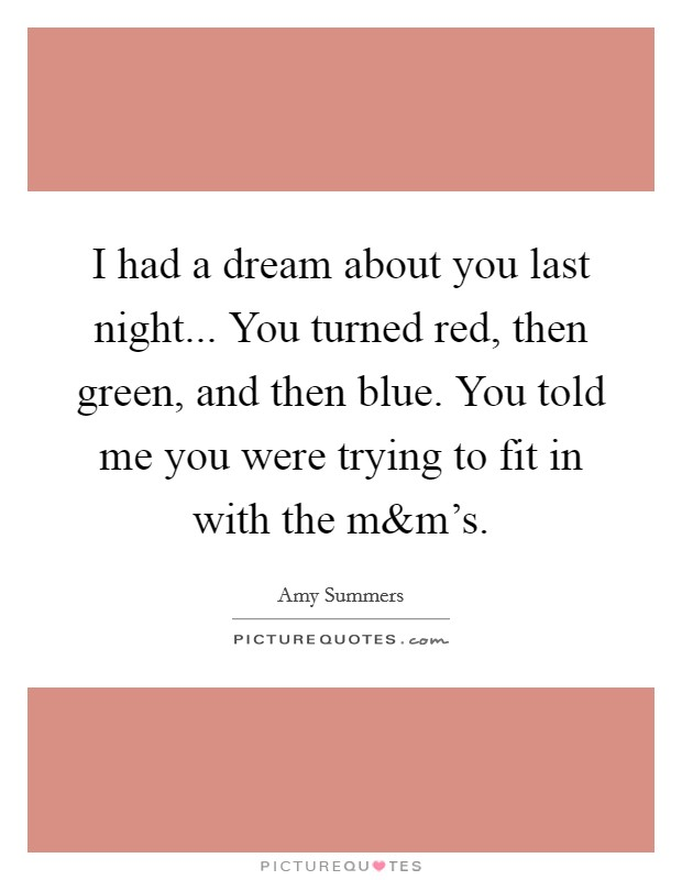 I had a dream about you last night... You turned red, then green, and then blue. You told me you were trying to fit in with the m Picture Quote #1