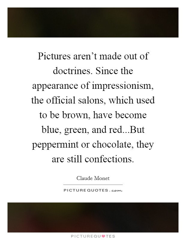 Pictures aren't made out of doctrines. Since the appearance of impressionism, the official salons, which used to be brown, have become blue, green, and red...But peppermint or chocolate, they are still confections Picture Quote #1