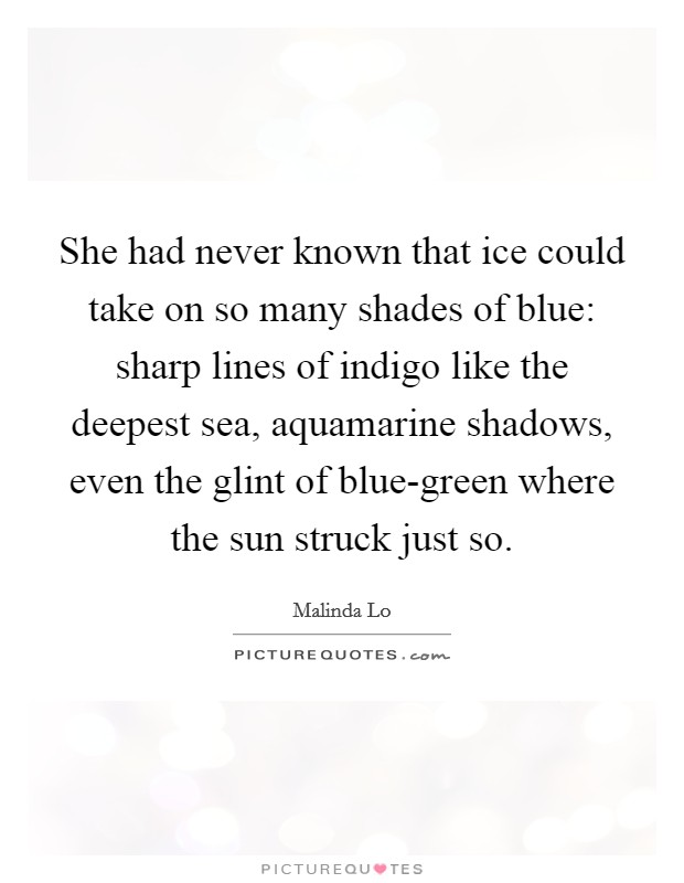 She had never known that ice could take on so many shades of blue: sharp lines of indigo like the deepest sea, aquamarine shadows, even the glint of blue-green where the sun struck just so Picture Quote #1