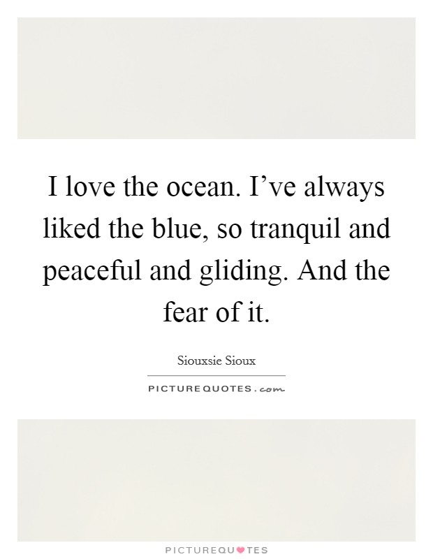 I love the ocean. I've always liked the blue, so tranquil and peaceful and gliding. And the fear of it Picture Quote #1