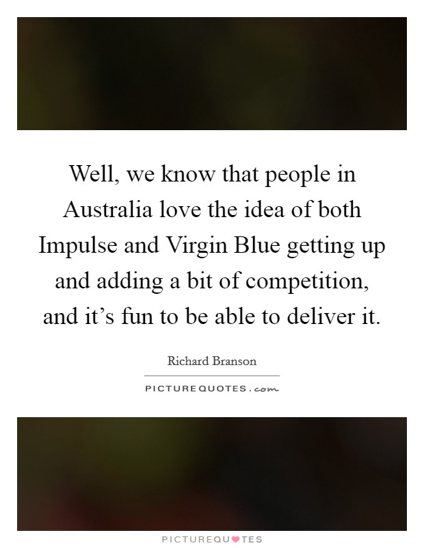Well, we know that people in Australia love the idea of both Impulse and Virgin Blue getting up and adding a bit of competition, and it's fun to be able to deliver it Picture Quote #1