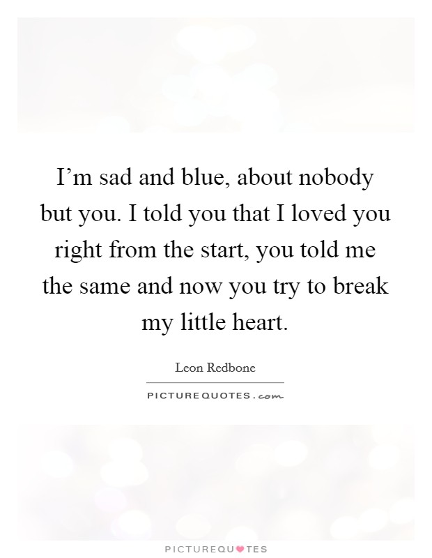I'm sad and blue, about nobody but you. I told you that I loved you right from the start, you told me the same and now you try to break my little heart Picture Quote #1