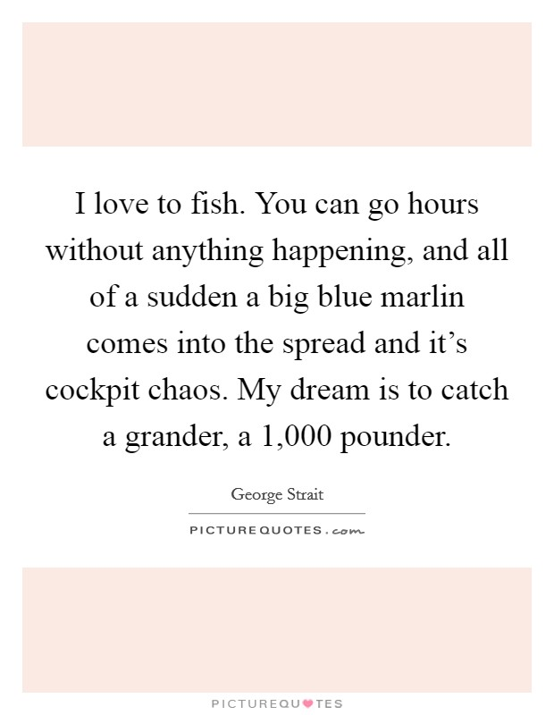 I love to fish. You can go hours without anything happening, and all of a sudden a big blue marlin comes into the spread and it's cockpit chaos. My dream is to catch a grander, a 1,000 pounder Picture Quote #1