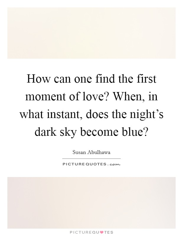 How can one find the first moment of love? When, in what instant, does the night's dark sky become blue? Picture Quote #1