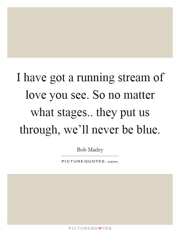 I have got a running stream of love you see. So no matter what stages.. they put us through, we'll never be blue Picture Quote #1