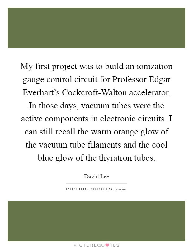 My first project was to build an ionization gauge control circuit for Professor Edgar Everhart's Cockcroft-Walton accelerator. In those days, vacuum tubes were the active components in electronic circuits. I can still recall the warm orange glow of the vacuum tube filaments and the cool blue glow of the thyratron tubes Picture Quote #1
