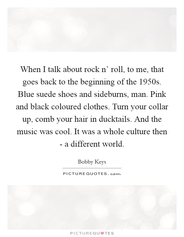 When I talk about rock n' roll, to me, that goes back to the beginning of the 1950s. Blue suede shoes and sideburns, man. Pink and black coloured clothes. Turn your collar up, comb your hair in ducktails. And the music was cool. It was a whole culture then - a different world Picture Quote #1