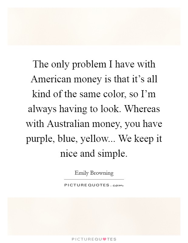 The only problem I have with American money is that it's all kind of the same color, so I'm always having to look. Whereas with Australian money, you have purple, blue, yellow... We keep it nice and simple. Picture Quote #1