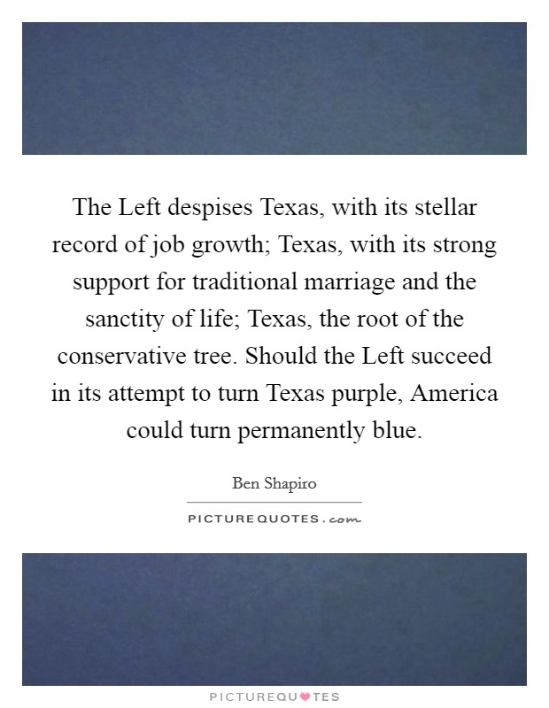 The Left despises Texas, with its stellar record of job growth; Texas, with its strong support for traditional marriage and the sanctity of life; Texas, the root of the conservative tree. Should the Left succeed in its attempt to turn Texas purple, America could turn permanently blue Picture Quote #1