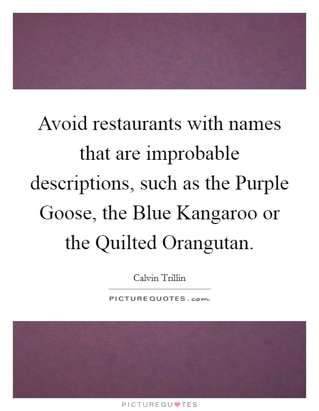 Avoid restaurants with names that are improbable descriptions, such as the Purple Goose, the Blue Kangaroo or the Quilted Orangutan Picture Quote #1