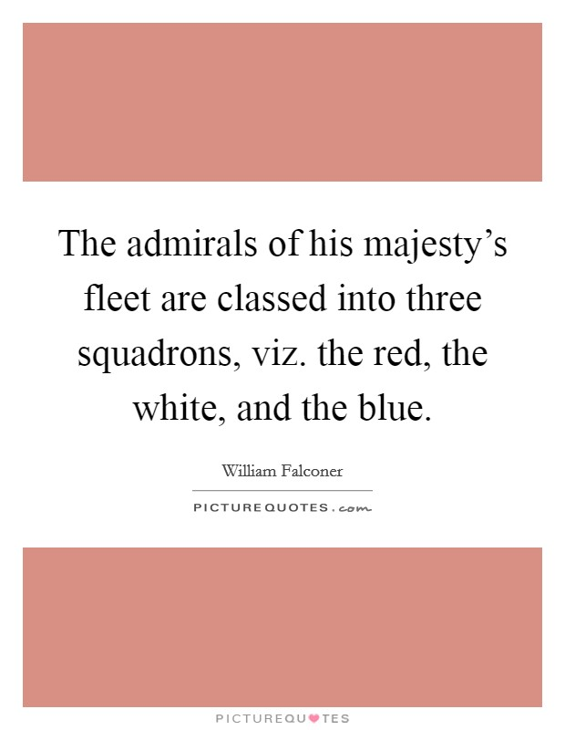 The admirals of his majesty's fleet are classed into three squadrons, viz. the red, the white, and the blue Picture Quote #1