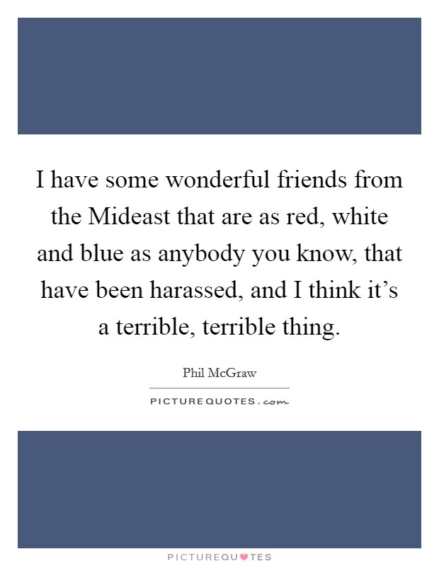 I have some wonderful friends from the Mideast that are as red, white and blue as anybody you know, that have been harassed, and I think it's a terrible, terrible thing Picture Quote #1