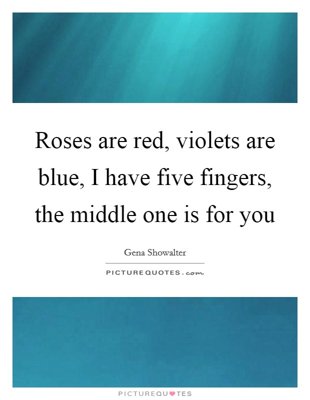 Roses are red, violets are blue, I have five fingers, the middle one is for you Picture Quote #1