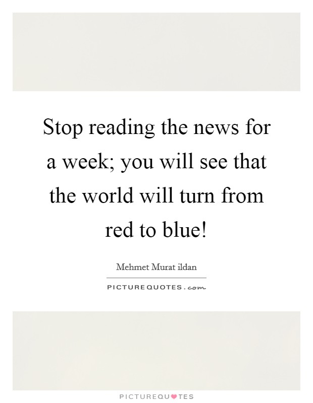 Stop reading the news for a week; you will see that the world will turn from red to blue! Picture Quote #1