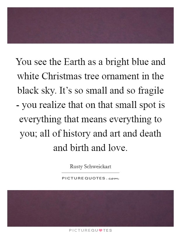 You see the Earth as a bright blue and white Christmas tree ornament in the black sky. It's so small and so fragile - you realize that on that small spot is everything that means everything to you; all of history and art and death and birth and love Picture Quote #1