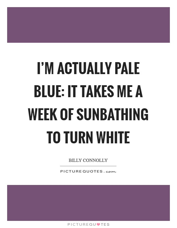 I'm actually pale blue: it takes me a week of sunbathing to turn white Picture Quote #1