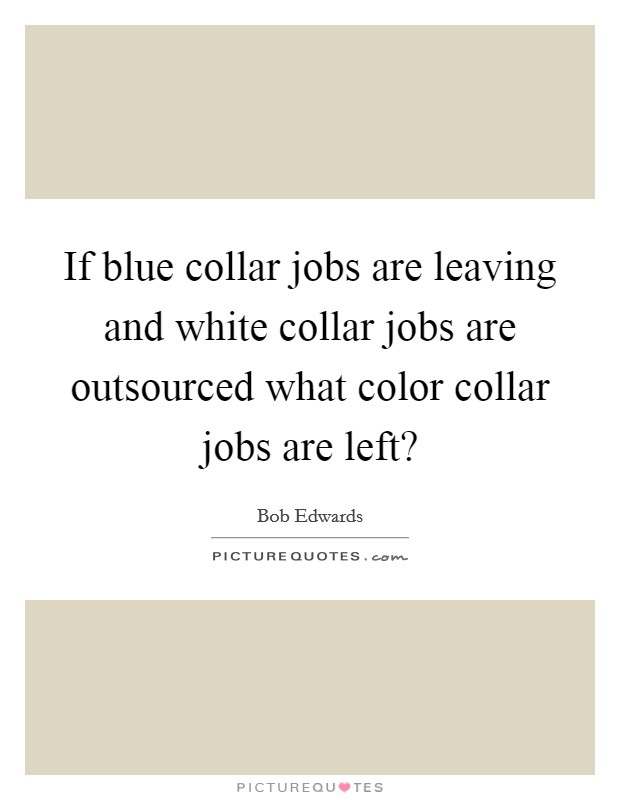 If blue collar jobs are leaving and white collar jobs are outsourced what color collar jobs are left? Picture Quote #1