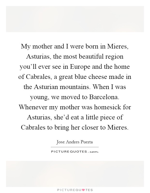 My mother and I were born in Mieres, Asturias, the most beautiful region you'll ever see in Europe and the home of Cabrales, a great blue cheese made in the Asturian mountains. When I was young, we moved to Barcelona. Whenever my mother was homesick for Asturias, she'd eat a little piece of Cabrales to bring her closer to Mieres Picture Quote #1