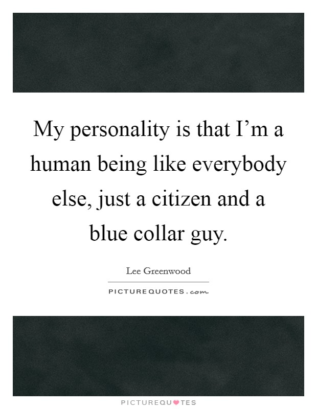 My personality is that I'm a human being like everybody else, just a citizen and a blue collar guy Picture Quote #1