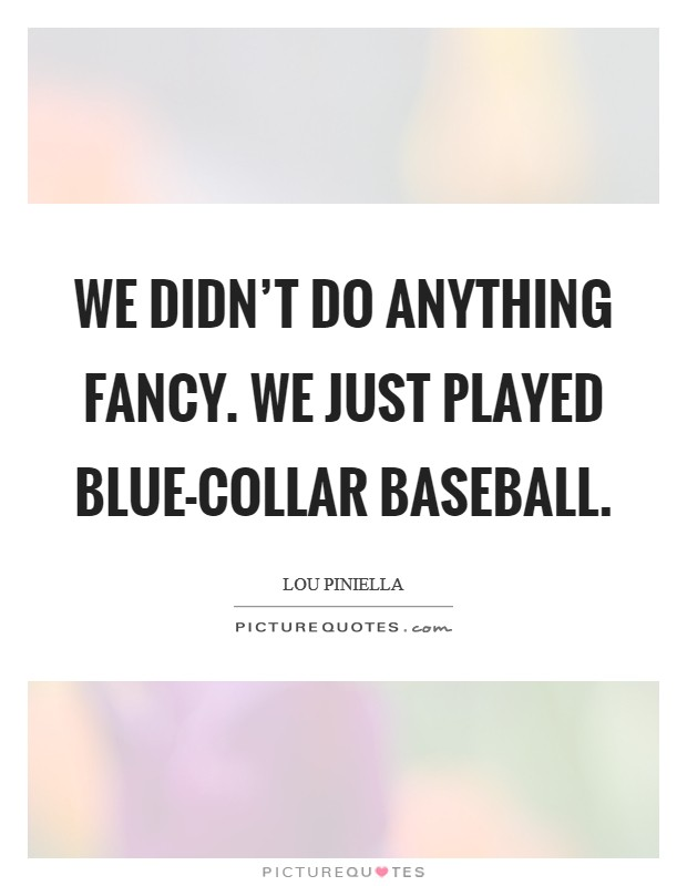 We didn't do anything fancy. We just played blue-collar baseball Picture Quote #1