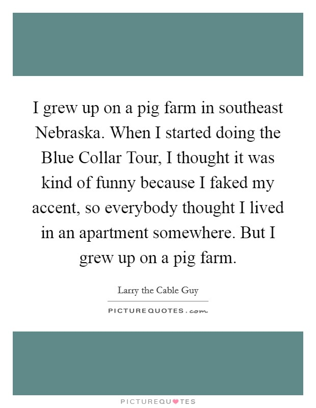 I grew up on a pig farm in southeast Nebraska. When I started doing the Blue Collar Tour, I thought it was kind of funny because I faked my accent, so everybody thought I lived in an apartment somewhere. But I grew up on a pig farm Picture Quote #1