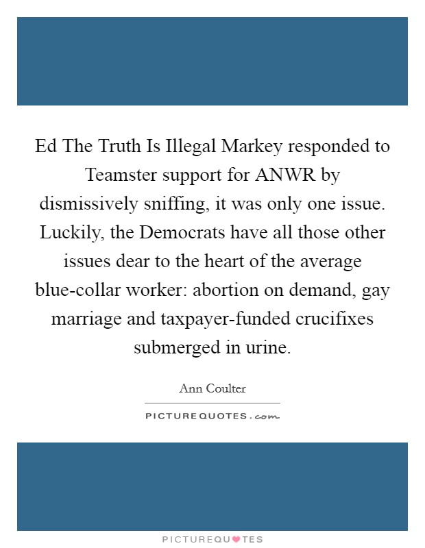 Ed The Truth Is Illegal Markey responded to Teamster support for ANWR by dismissively sniffing, it was only one issue. Luckily, the Democrats have all those other issues dear to the heart of the average blue-collar worker: abortion on demand, gay marriage and taxpayer-funded crucifixes submerged in urine Picture Quote #1