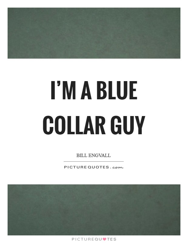 I'm a blue collar guy Picture Quote #1