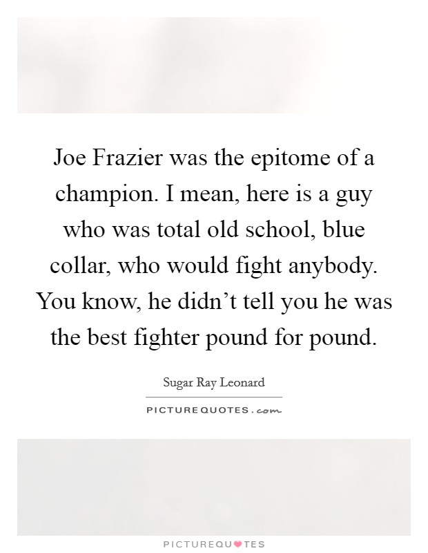 Joe Frazier was the epitome of a champion. I mean, here is a guy who was total old school, blue collar, who would fight anybody. You know, he didn't tell you he was the best fighter pound for pound Picture Quote #1