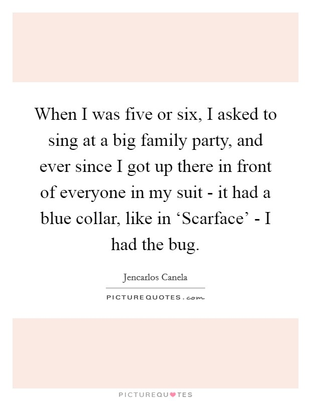 When I was five or six, I asked to sing at a big family party, and ever since I got up there in front of everyone in my suit - it had a blue collar, like in 'Scarface' - I had the bug Picture Quote #1