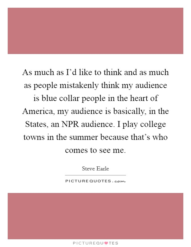As much as I'd like to think and as much as people mistakenly think my audience is blue collar people in the heart of America, my audience is basically, in the States, an NPR audience. I play college towns in the summer because that's who comes to see me Picture Quote #1