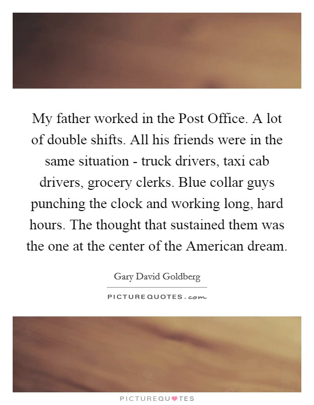 My father worked in the Post Office. A lot of double shifts. All his friends were in the same situation - truck drivers, taxi cab drivers, grocery clerks. Blue collar guys punching the clock and working long, hard hours. The thought that sustained them was the one at the center of the American dream Picture Quote #1