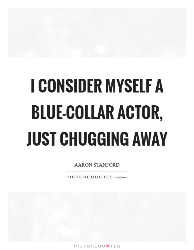 I consider myself a blue-collar actor, just chugging away Picture Quote #1
