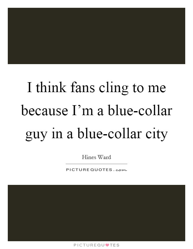 I think fans cling to me because I'm a blue-collar guy in a blue-collar city Picture Quote #1