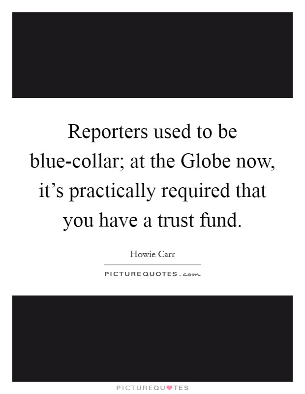 Reporters used to be blue-collar; at the Globe now, it's practically required that you have a trust fund Picture Quote #1