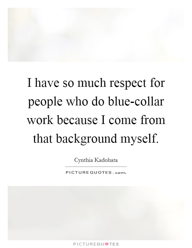 I have so much respect for people who do blue-collar work because I come from that background myself Picture Quote #1