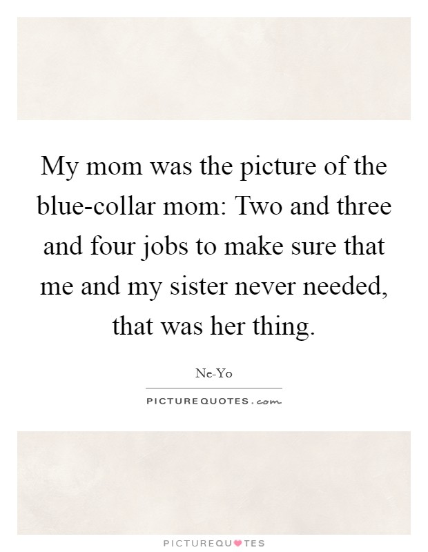 My mom was the picture of the blue-collar mom: Two and three and four jobs to make sure that me and my sister never needed, that was her thing Picture Quote #1