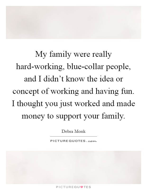 My family were really hard-working, blue-collar people, and I didn't know the idea or concept of working and having fun. I thought you just worked and made money to support your family Picture Quote #1