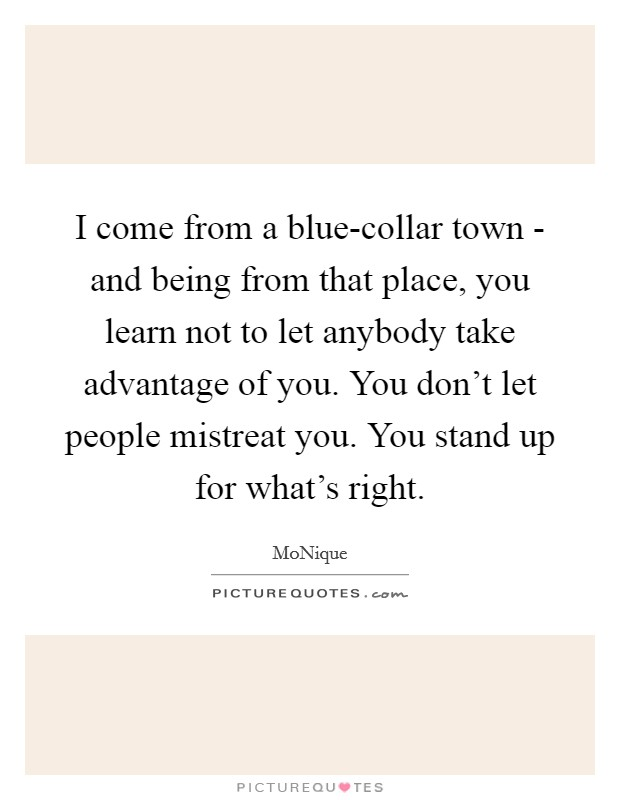 I come from a blue-collar town - and being from that place, you learn not to let anybody take advantage of you. You don't let people mistreat you. You stand up for what's right Picture Quote #1
