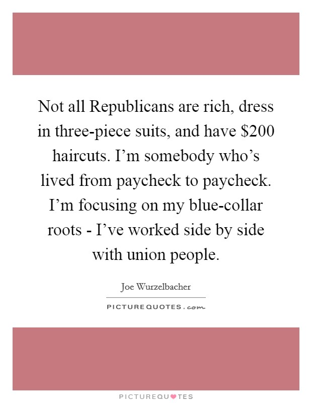 Not all Republicans are rich, dress in three-piece suits, and have $200 haircuts. I'm somebody who's lived from paycheck to paycheck. I'm focusing on my blue-collar roots - I've worked side by side with union people Picture Quote #1