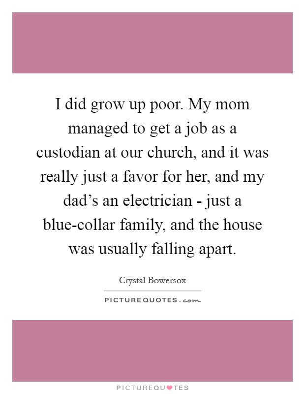 I did grow up poor. My mom managed to get a job as a custodian at our church, and it was really just a favor for her, and my dad's an electrician - just a blue-collar family, and the house was usually falling apart Picture Quote #1
