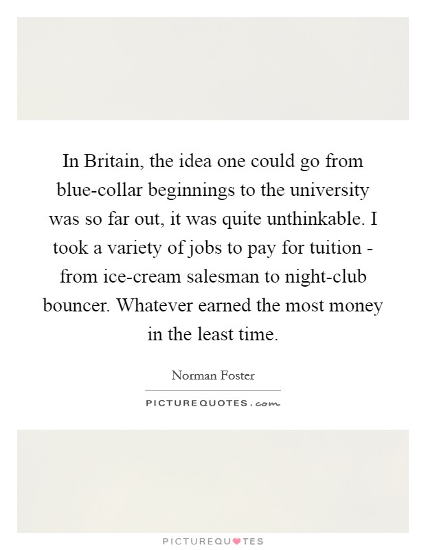 In Britain, the idea one could go from blue-collar beginnings to the university was so far out, it was quite unthinkable. I took a variety of jobs to pay for tuition - from ice-cream salesman to night-club bouncer. Whatever earned the most money in the least time Picture Quote #1